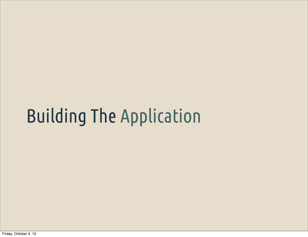 Building The Application Friday, October 4, 13