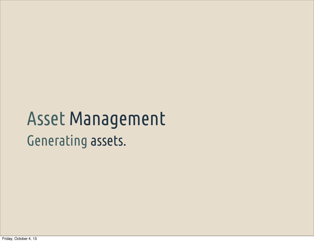 Generating assets. Asset Management Friday, Oct...