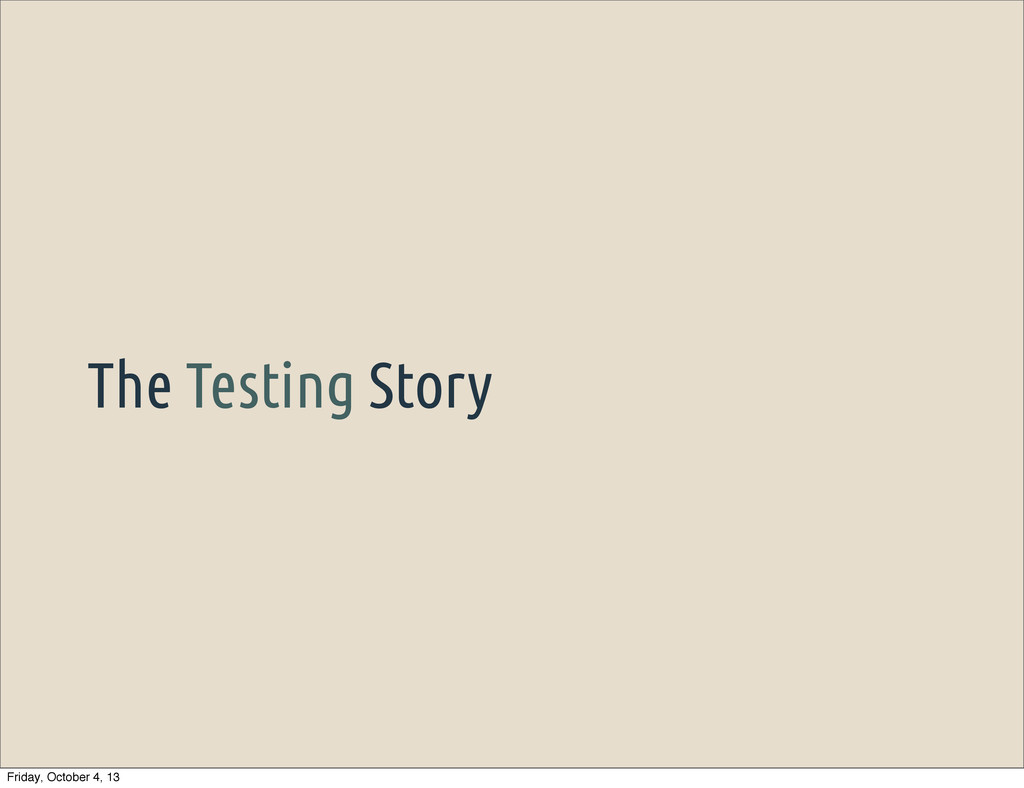 The Testing Story Friday, October 4, 13