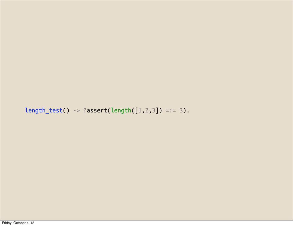 length_test() -> ?assert(length([1,2,3]) =:= 3)...