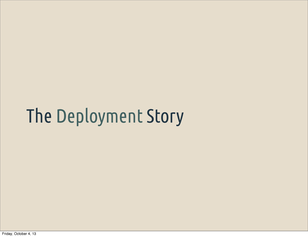 The Deployment Story Friday, October 4, 13