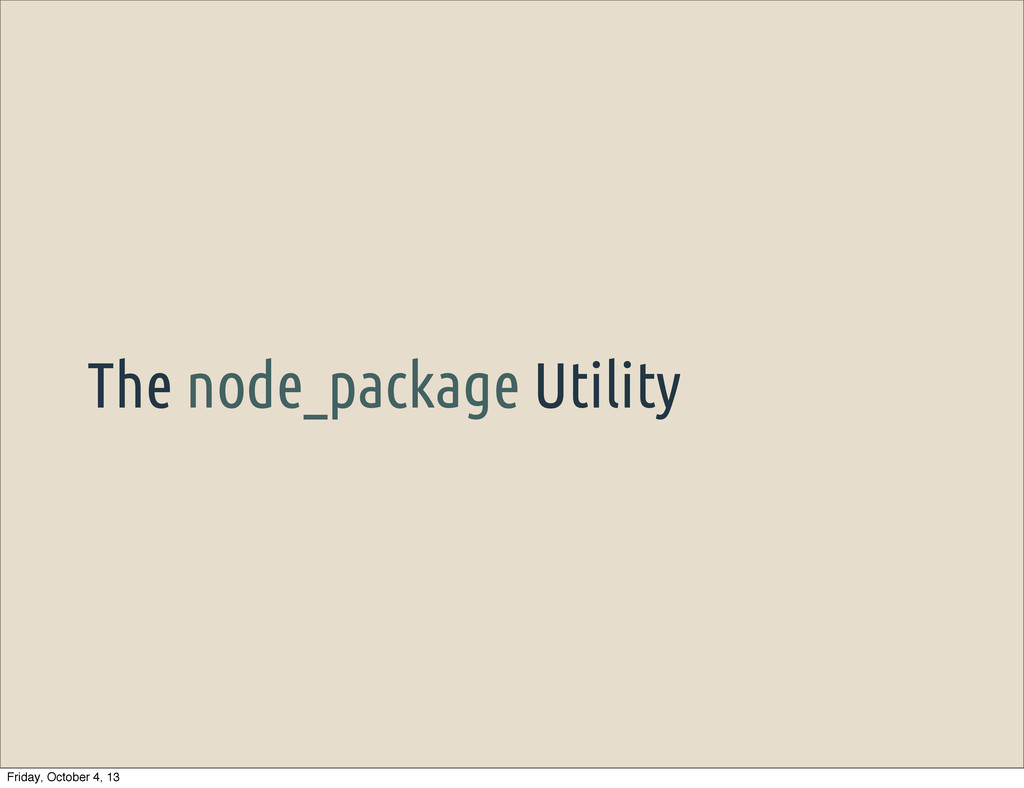 The node_package Utility Friday, October 4, 13