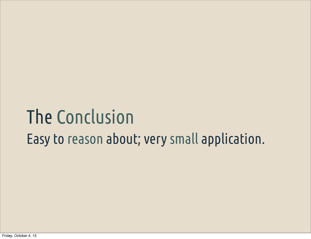 Easy to reason about; very small application. T...