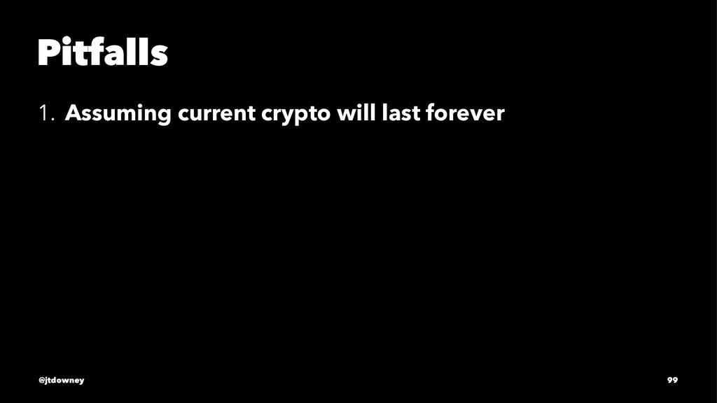 Pitfalls 1. Assuming current crypto will last f...