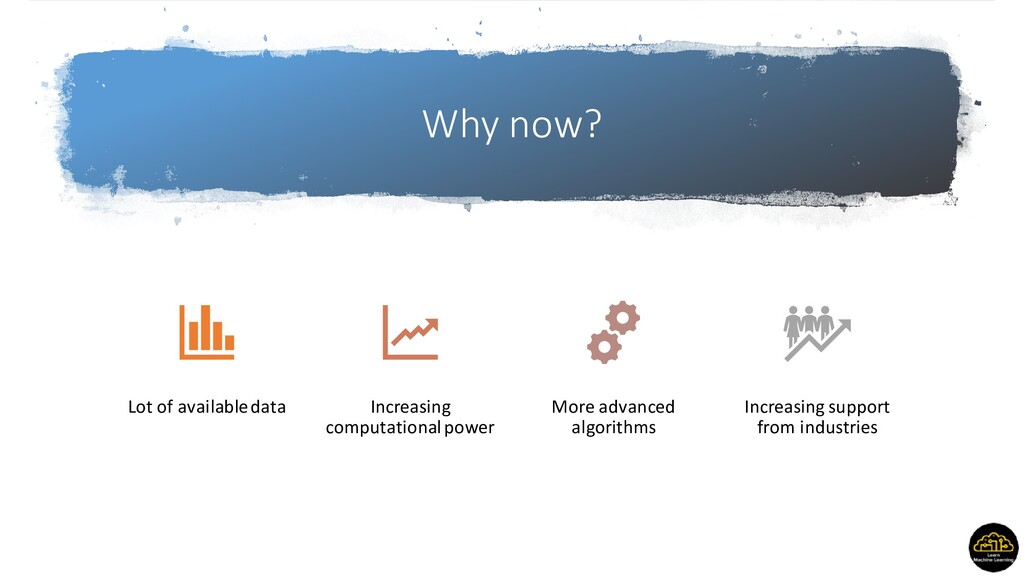 Why now? Lot of available data Increasing compu...