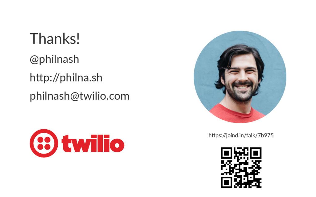 Thanks! @philnash h p:/ /philna.sh philnash@twi...