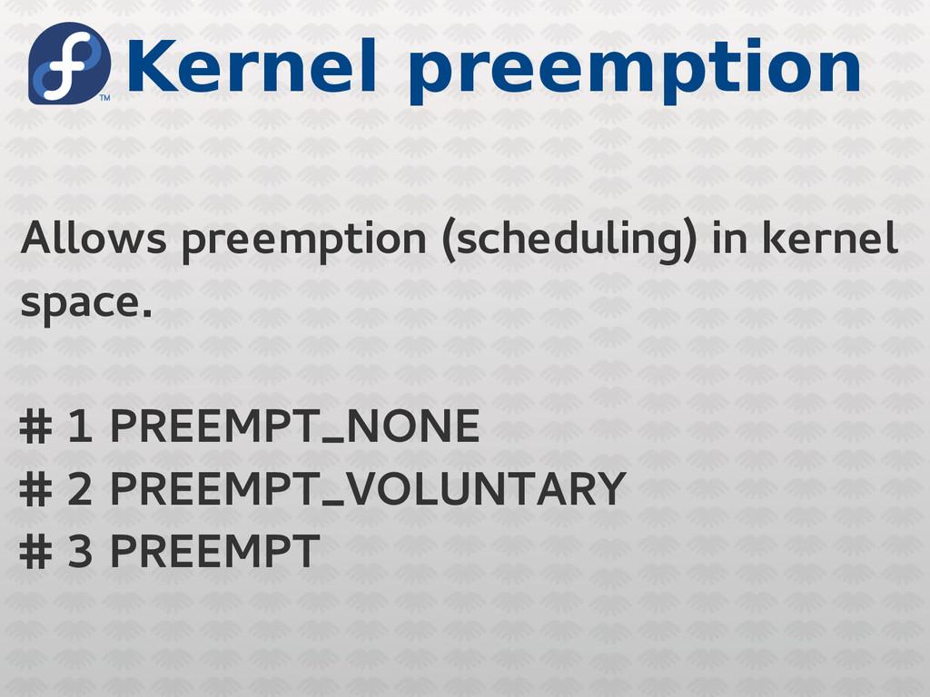 Kernel preemption Allows preemption (scheduling...