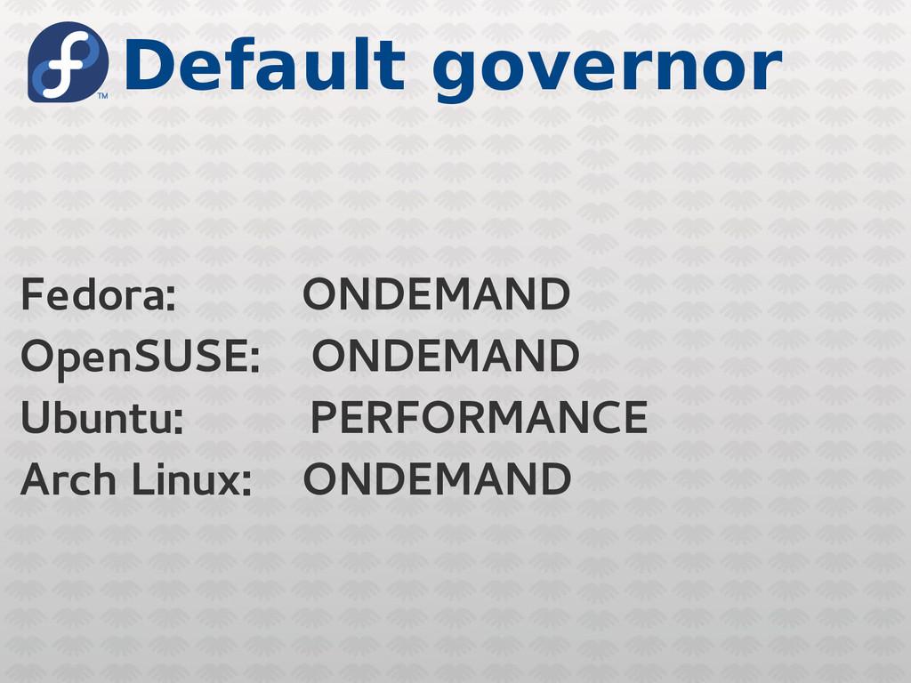 Default governor Fedora: ONDEMAND OpenSUSE: OND...