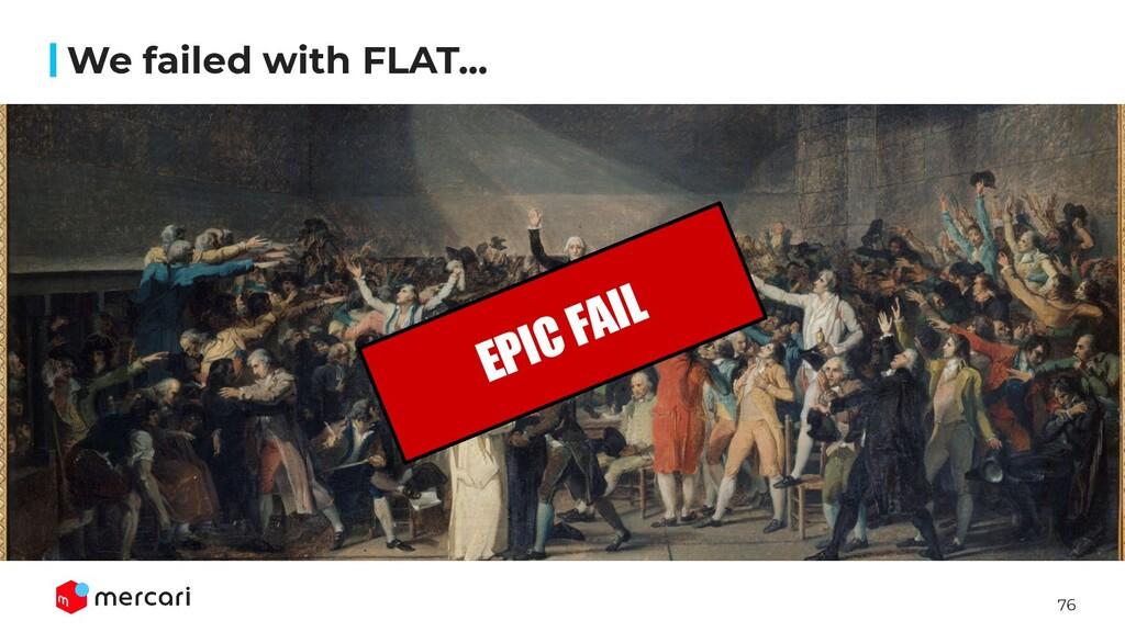 76 We failed with FLAT... EPIC FAIL