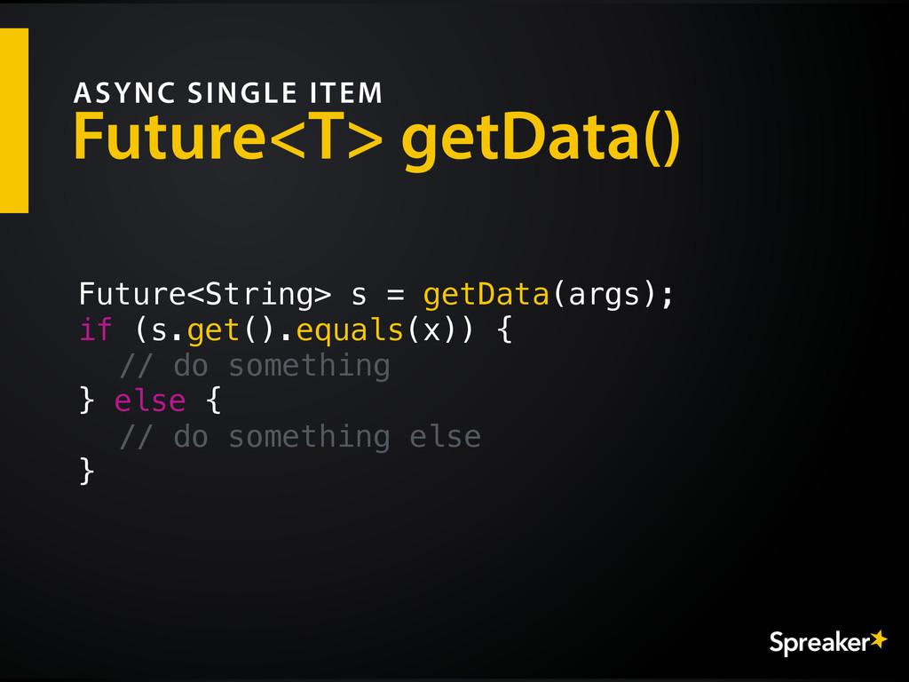 Future<T> getData() ASYNC SINGLE ITEM Future<St...