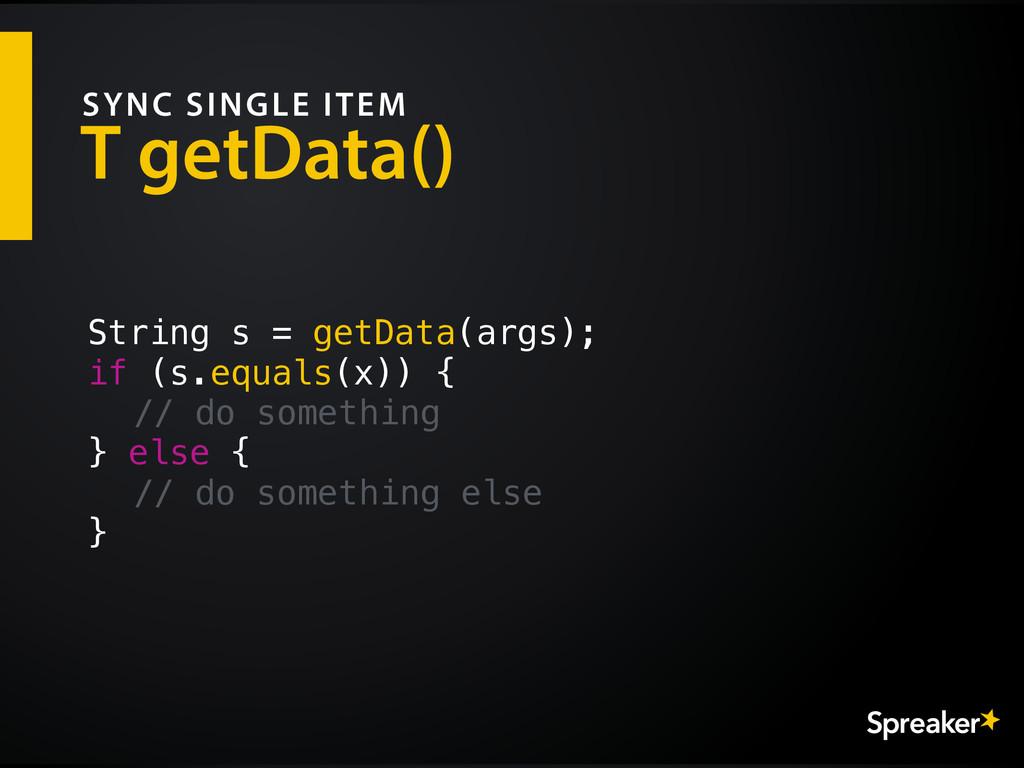 T getData() SYNC SINGLE ITEM String s = getData...