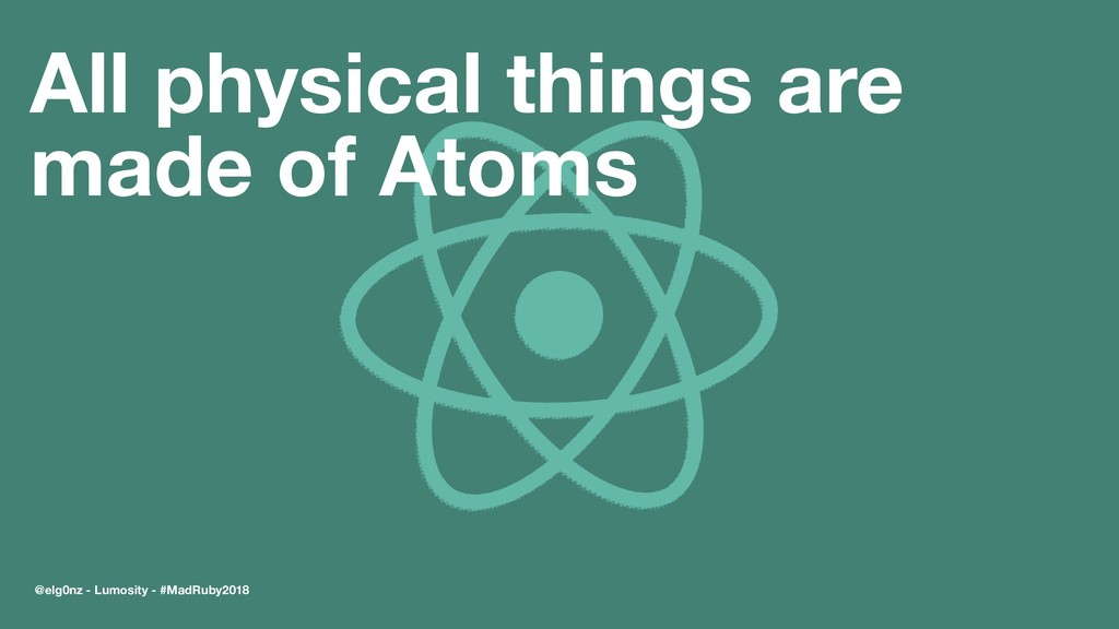 All physical things are made of Atoms @elg0nz -...