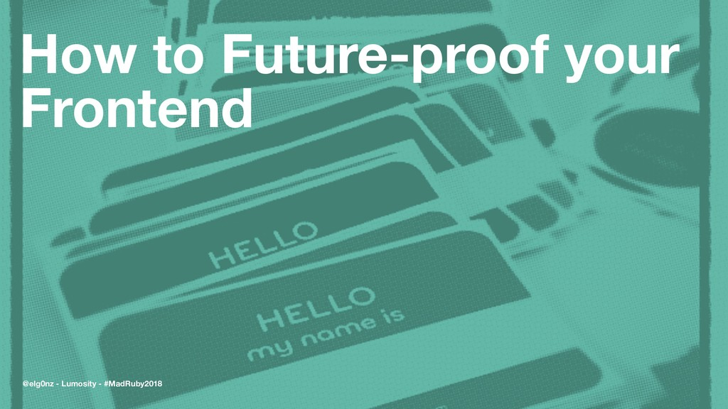 How to Future-proof your Frontend @elg0nz - Lum...