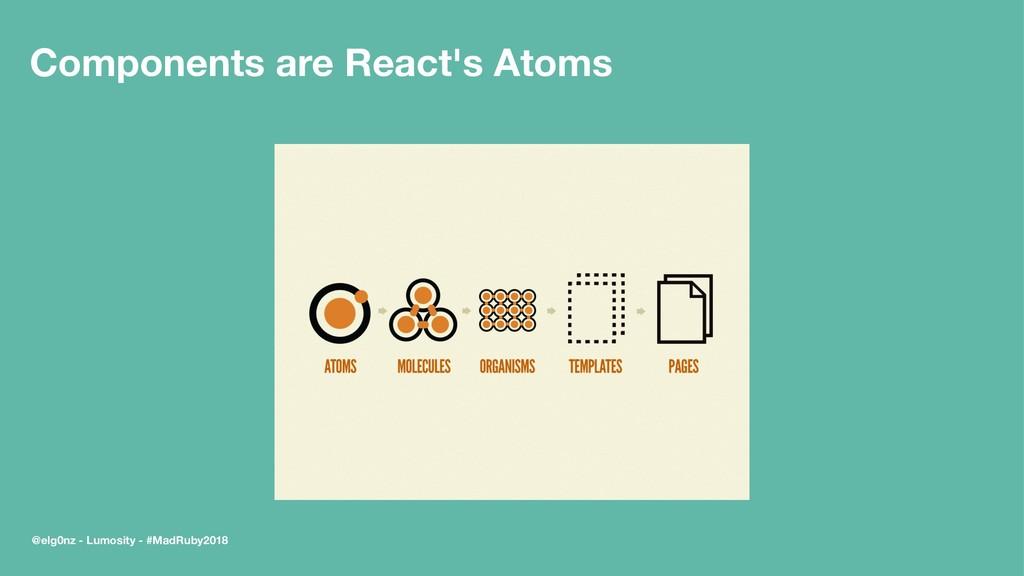 Components are React's Atoms @elg0nz - Lumosity...