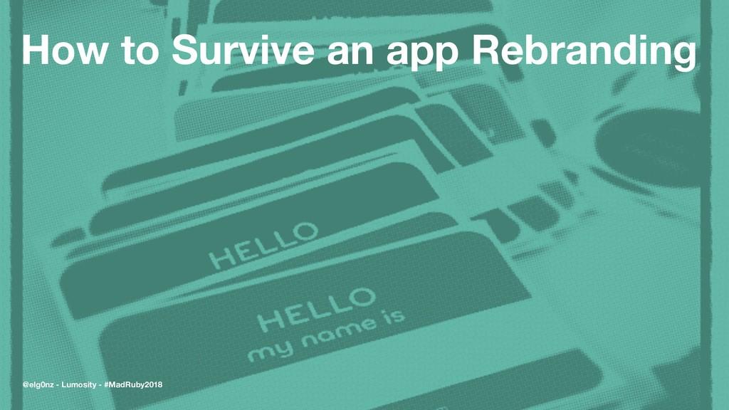 How to Survive an app Rebranding @elg0nz - Lumo...