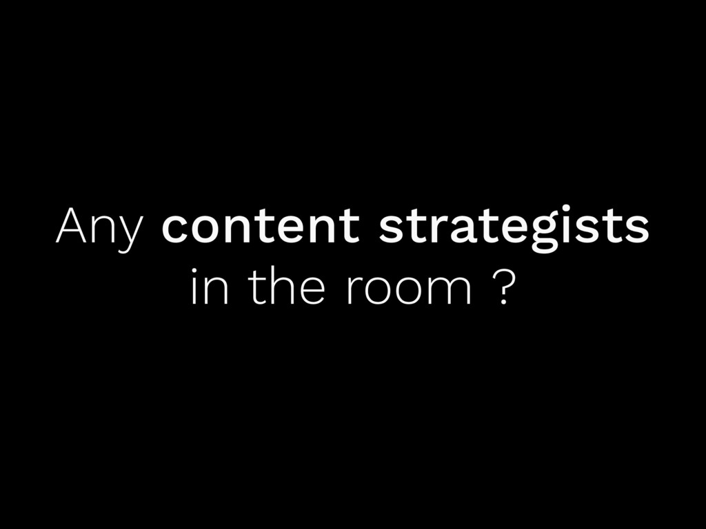 Any content strategists in the room ?