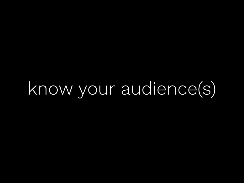 know your audience(s)