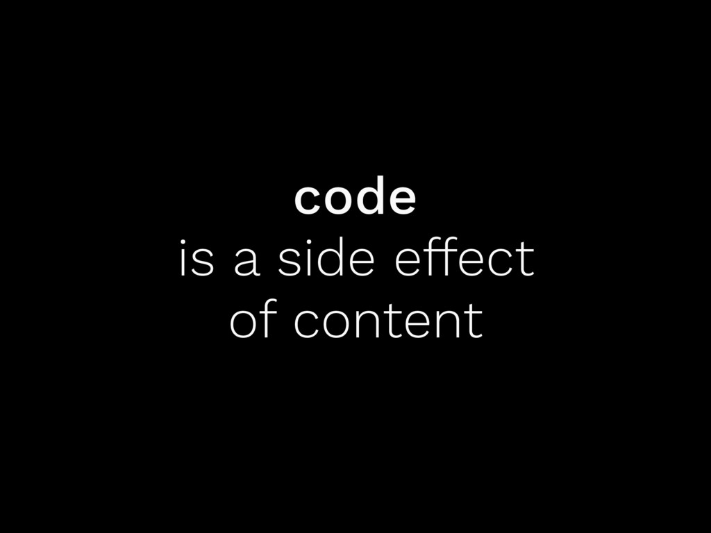 code is a side effect of content