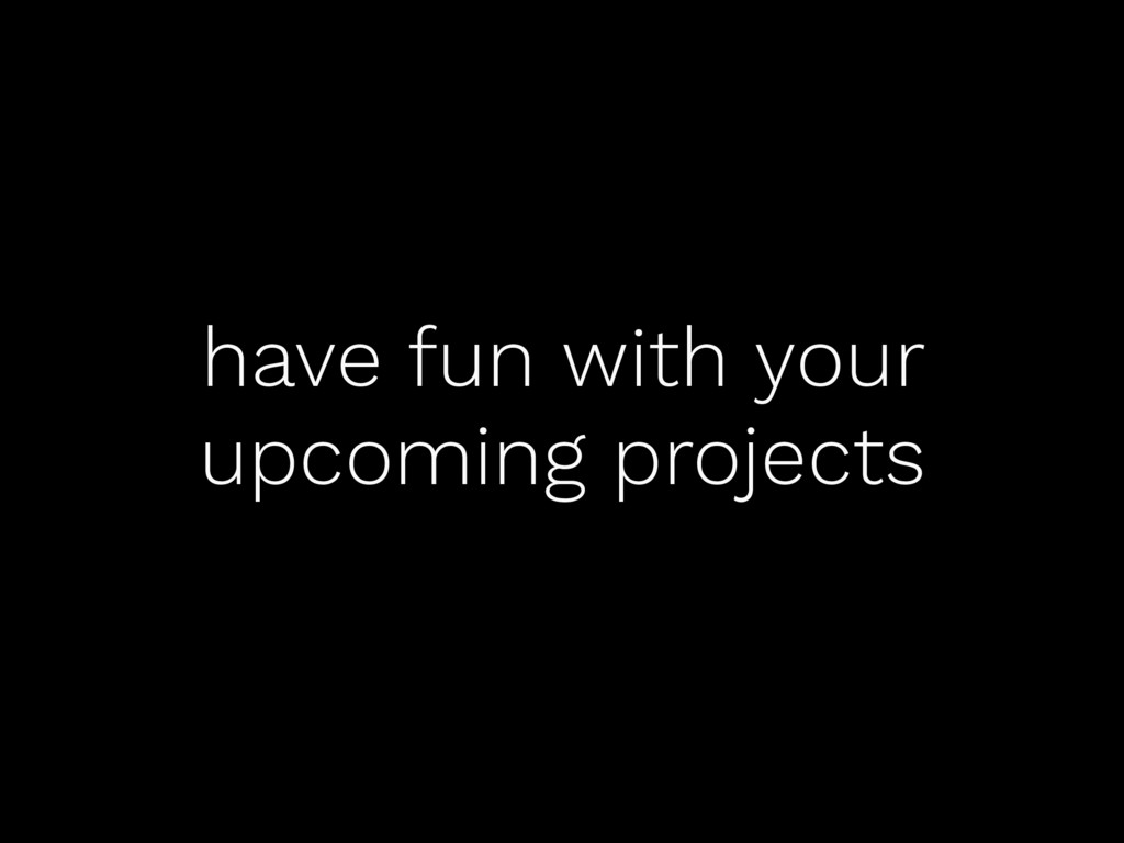 have fun with your upcoming projects
