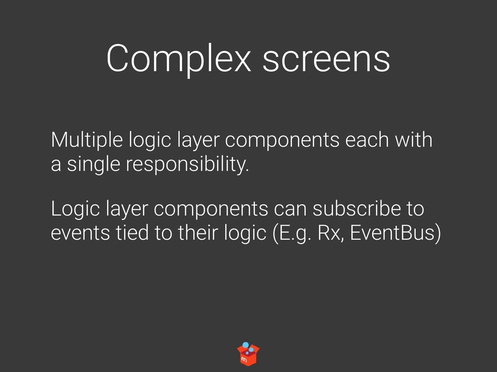 Complex screens Multiple logic layer components...