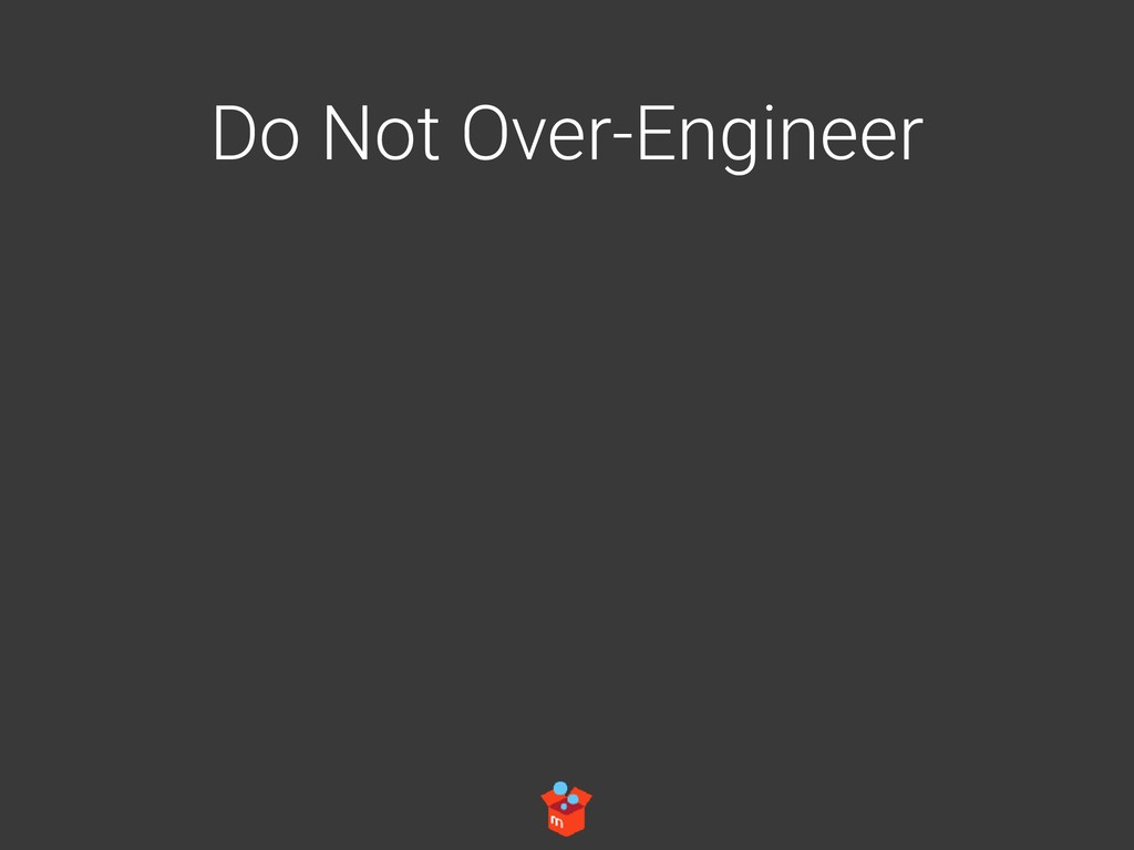 Do Not Over-Engineer