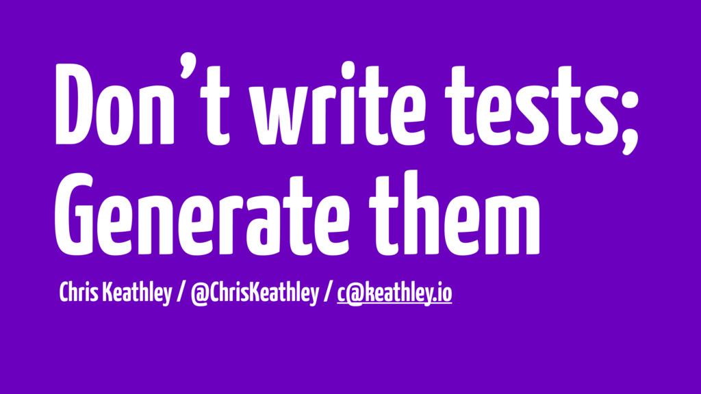 Don't write tests; Generate them Chris Keathley...