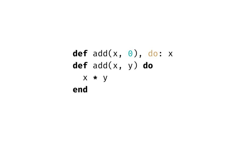 def add(x, 0), do: x def add(x, y) do x * y end