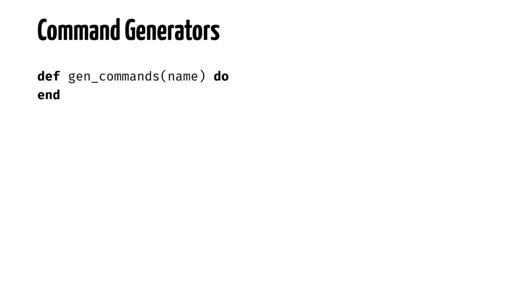 def gen_commands(name) do end Command Generators