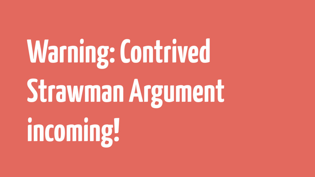Warning: Contrived Strawman Argument incoming!