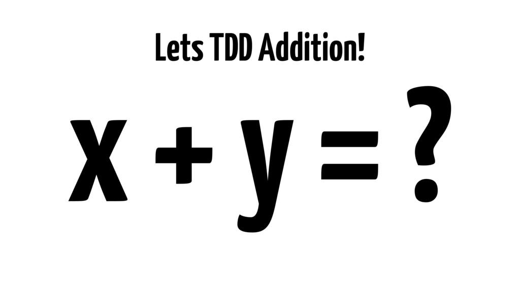 Lets TDD Addition! x + y = ?