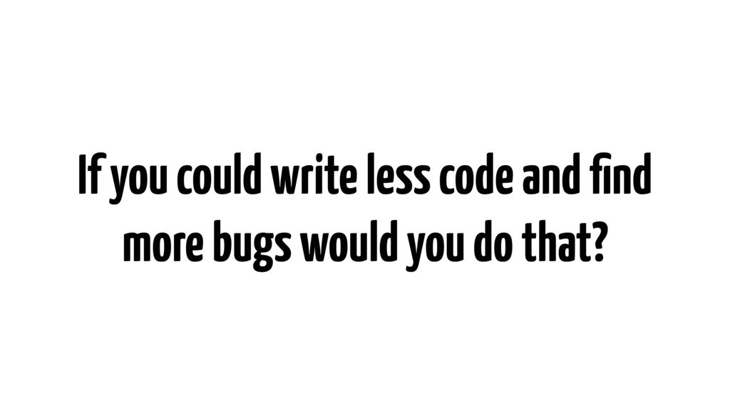 If you could write less code and find more bugs ...
