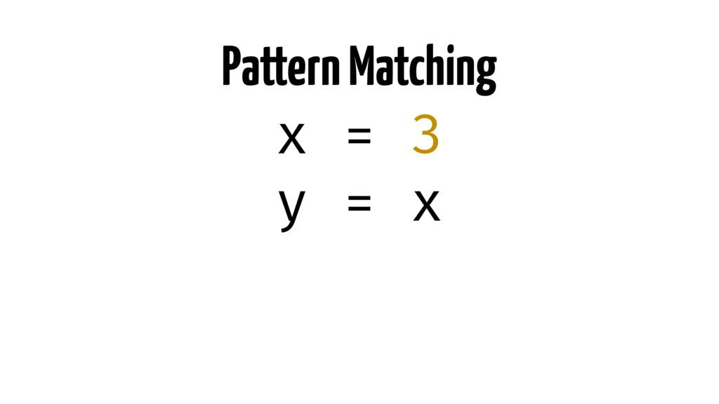 Pattern Matching x = 3 y = x