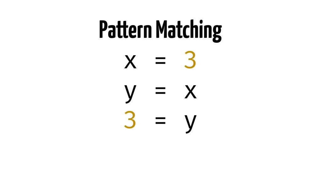 Pattern Matching x = 3 y = x 3 = y