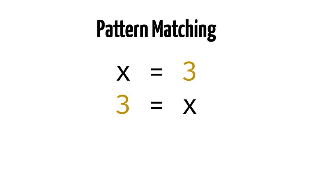 Pattern Matching x = 3 3 = x