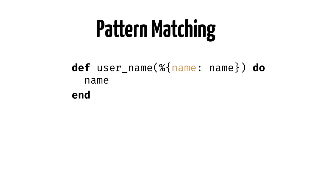 Pattern Matching def user_name(%{name: name}) d...
