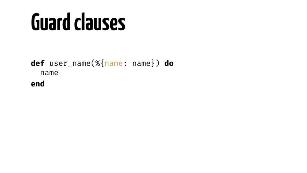 Guard clauses def user_name(%{name: name}) do n...