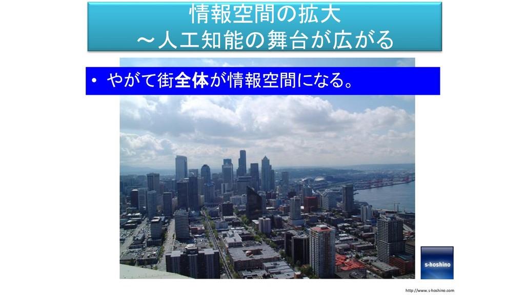 情報空間の拡大 ~人工知能の舞台が広がる • やがて街全体が情報空間になる。 http://w...