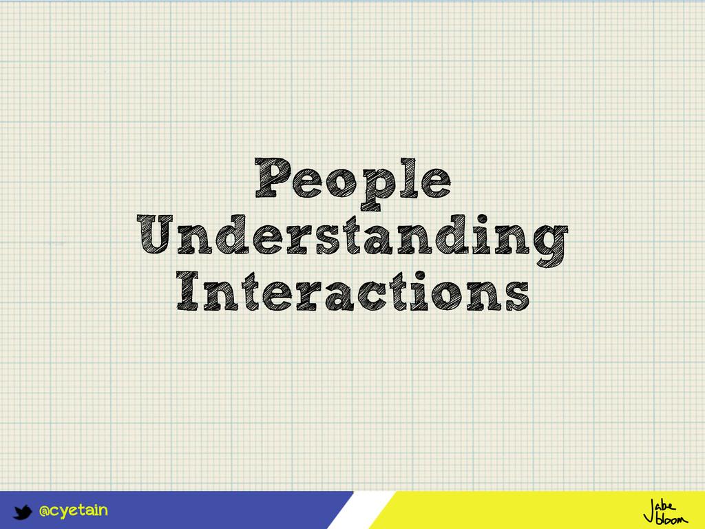 @cyetain People Understanding Interactions
