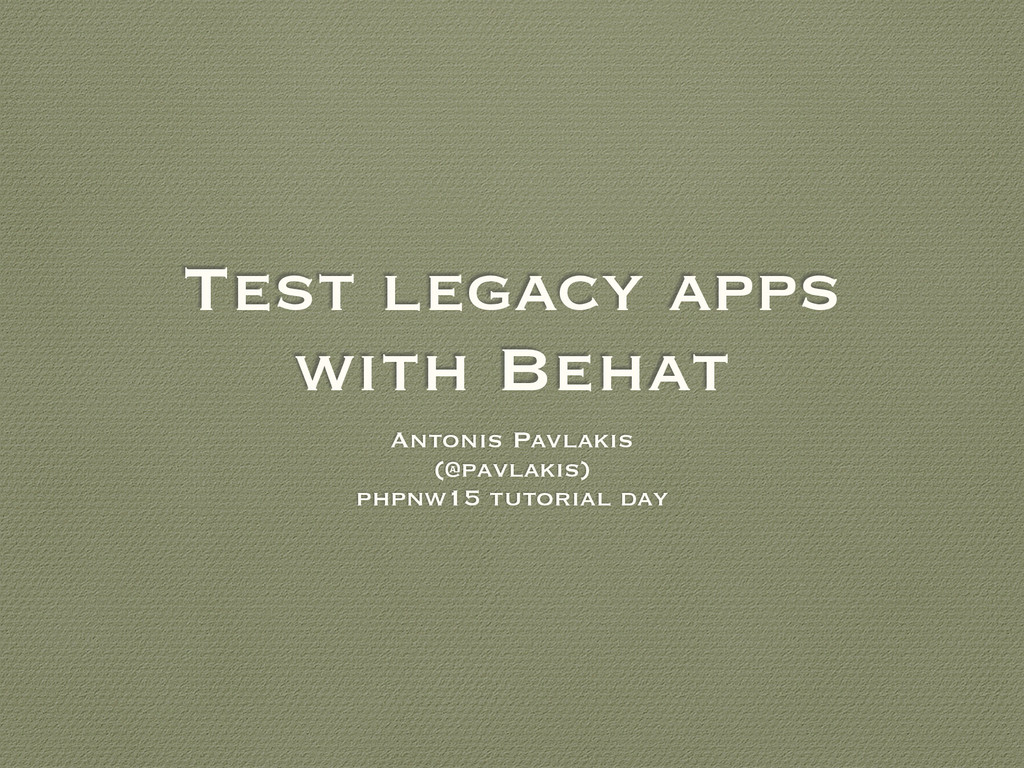Test legacy apps with Behat Antonis Pavlakis (@...