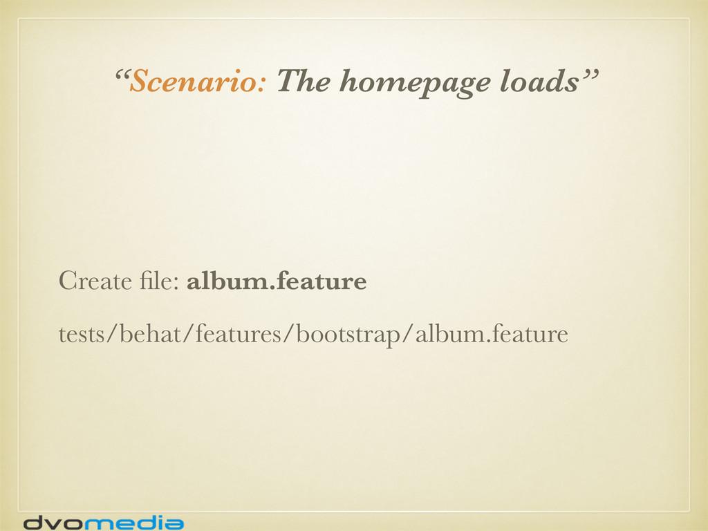 """""""Scenario: The homepage loads"""" Create file: albu..."""