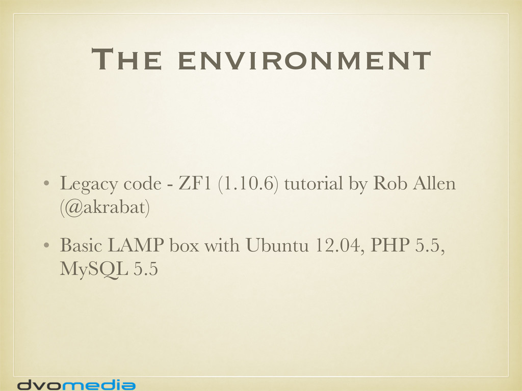 The environment • Legacy code - ZF1 (1.10.6) tu...