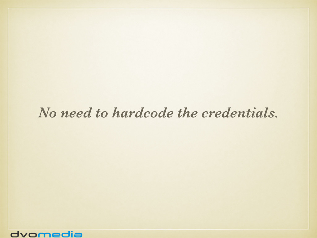No need to hardcode the credentials.