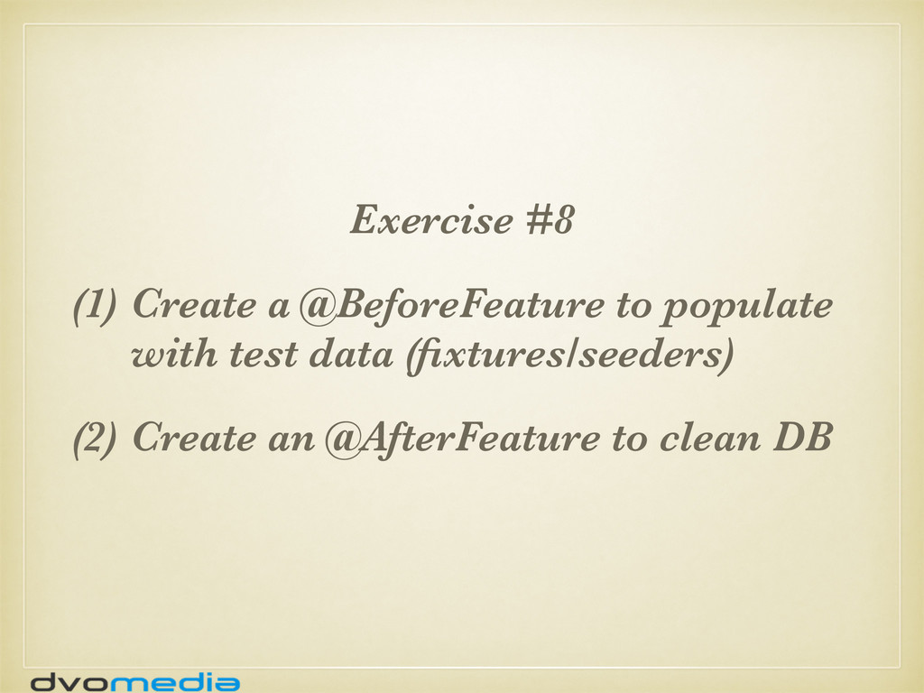 Exercise #8 (1) Create a @BeforeFeature to popu...