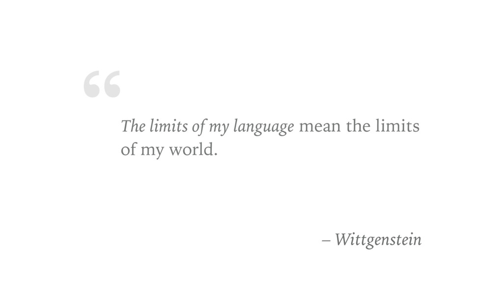 """ The limits of my language mean the limits of ..."