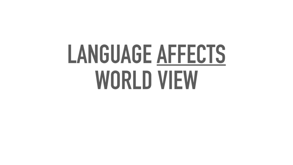 LANGUAGE AFFECTS WORLD VIEW