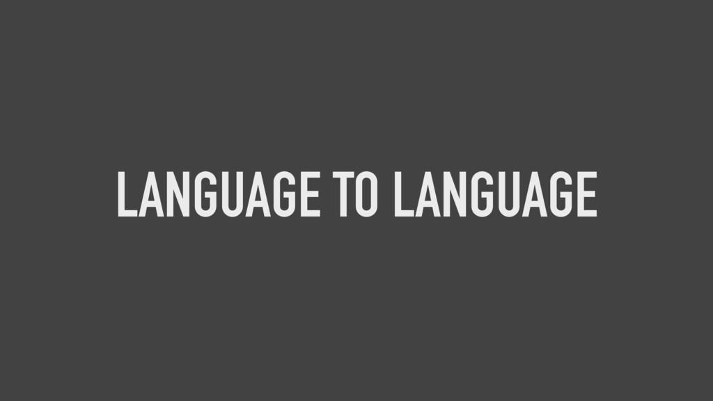 LANGUAGE TO LANGUAGE