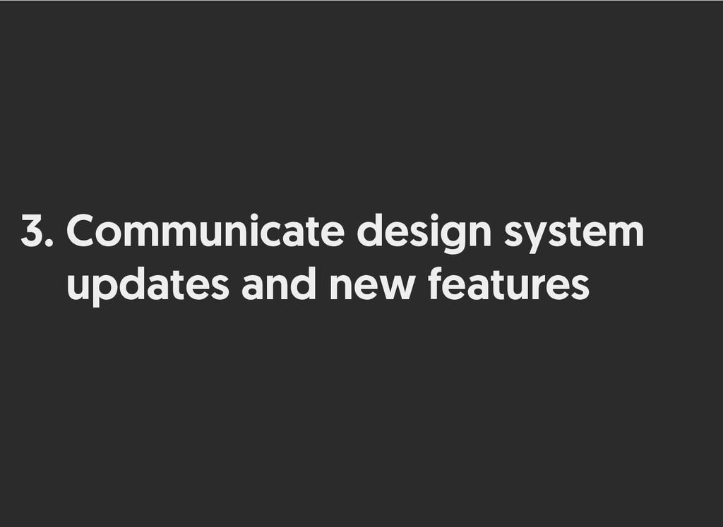 3. Communicate design system Communicate design...