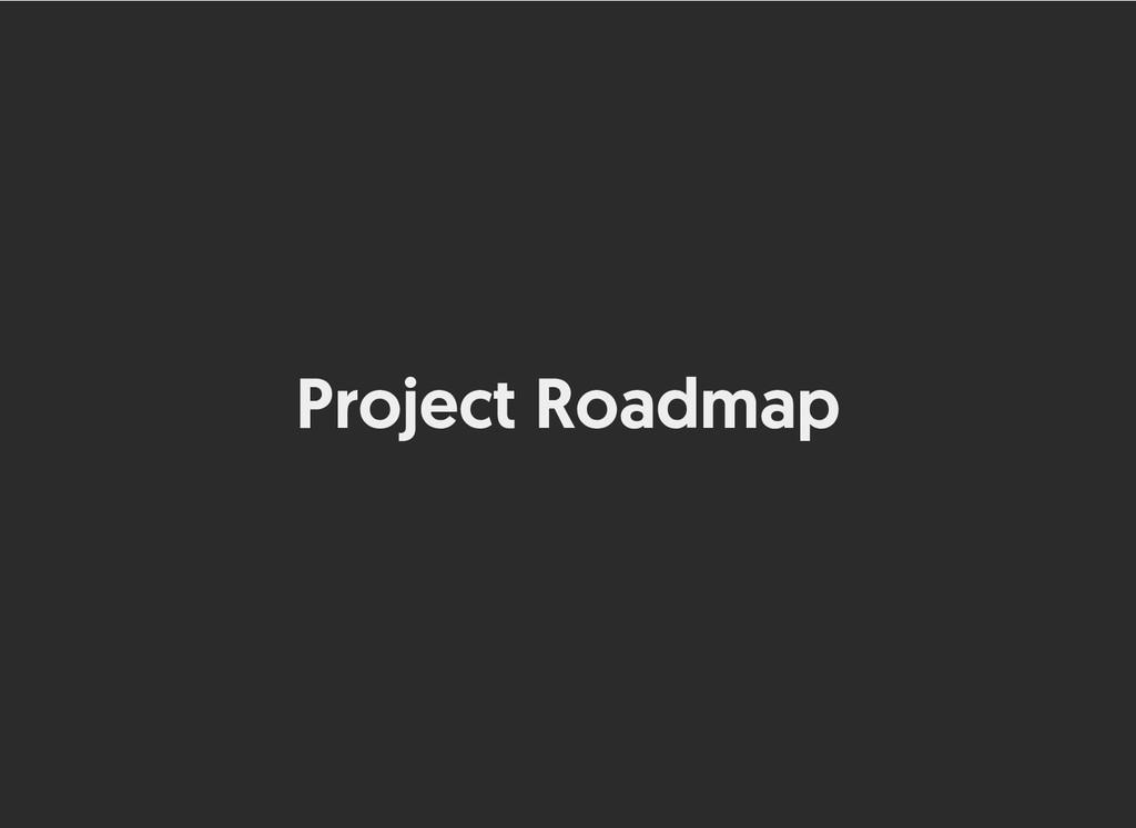Project Roadmap Project Roadmap