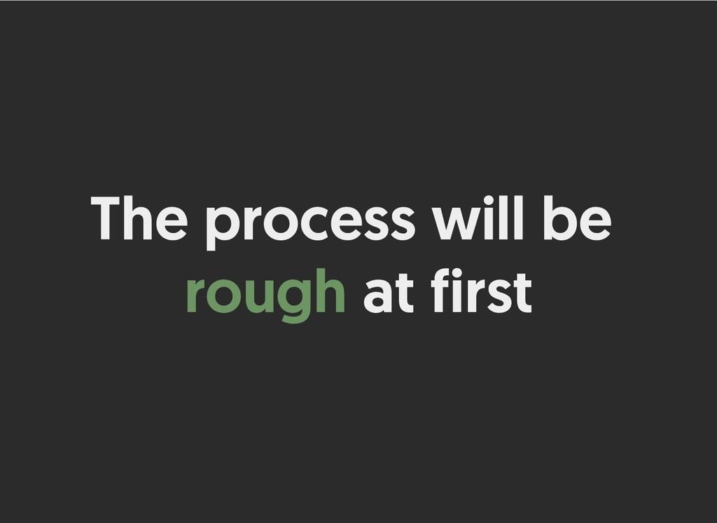 The process will be The process will be rough r...