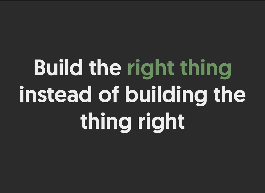 Build the Build the right thing right thing ins...